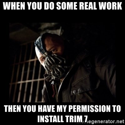 Bane Meme - When you do some real work then you have my permission to install trim 7
