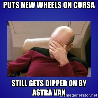Picard facepalm  - puts new wheels on corsa still gets dipped on by astra van