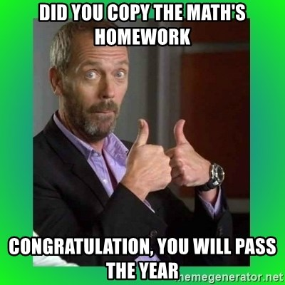 Thumbs up House - Did you copy the math's Homework congratulation, you will pass the year