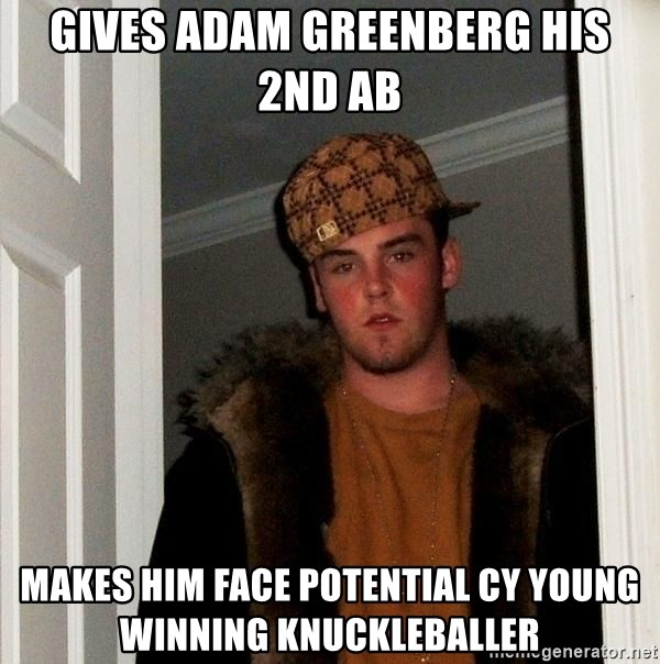 Scumbag Steve - Gives adam greenberg his 2nd Ab Makes him face potential cy young winning knuckleballer