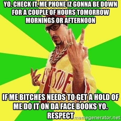 Ali G - yo. check it. me phone iz gonna be down for a couple of hours tomorrow mornings or afternoon IF ME BITCHES NEEDs TO GET A HOLD OF ME DO IT ON DA FACE BOOKS YO. RESPECT
