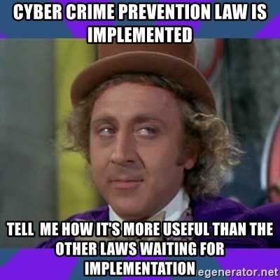 Sarcastic Wonka - cyber crime prevention law is implemented  tell  me how it's more useful than the other laws waiting for implementation