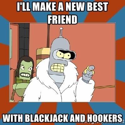 Blackjack and hookers bender - I'll make a new Best Friend With BlackJAck and Hookers