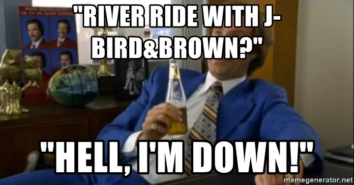 """That escalated quickly-Ron Burgundy - """"RIVER RIDE WITH J-BIRD&BROWN?"""" """"hELL, I'M DOWN!"""""""