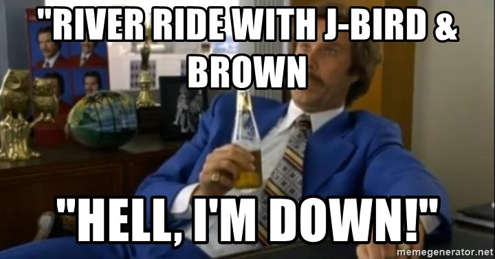 """That escalated quickly-Ron Burgundy - """"RIVER RIDE WITH J-BIRD &      BROWN """"HELL, I'M DOWN!"""""""