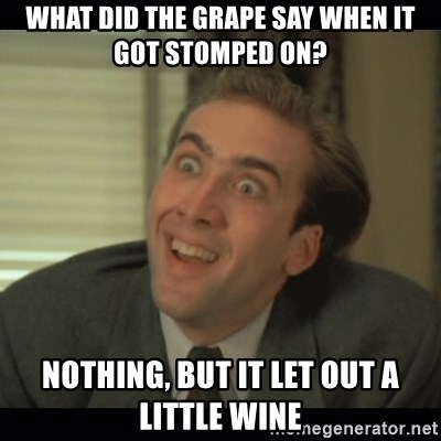 Nick Cage - what did the grape say when it got stomped on? nothing, but it let out a little wine