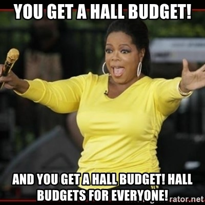 Overly-Excited Oprah!!!  - You get a hall budget! and you get a hall budget! Hall budgets for everyone!