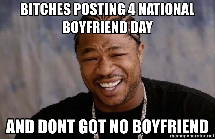 BITCHES POSTING 4 NATIONAL BOYFRIEND DAY AND DONT GOT NO