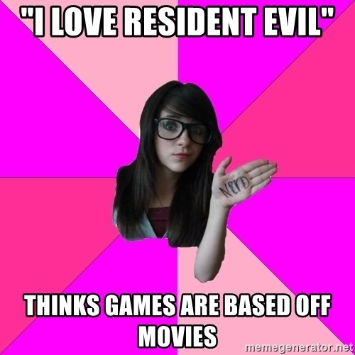 "Idiot Nerd Girl - ""I love resident evil"" Thinks games are based off movies"