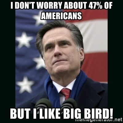 Mitt Romney Meme - i don't worry about 47% of americans but i like big bird!