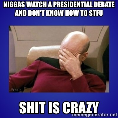 Picard facepalm  - Niggas watch a presidential debate and don't know how to stfu shit is crazy