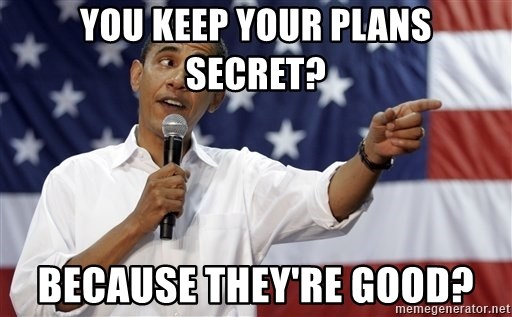 Obama You Mad - You keep your plans secret? Because they're good?