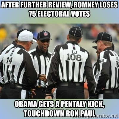 NFL Ref Meeting - After further review, romney loses 75 electoral votes Obama gets a pentaly kick, touchdown ron paul
