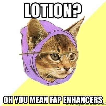 Hipster Kitty - lotion? oh you mean fap enhancers