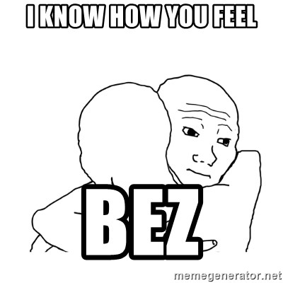 I know that feel bro blank - i know how you feel bez