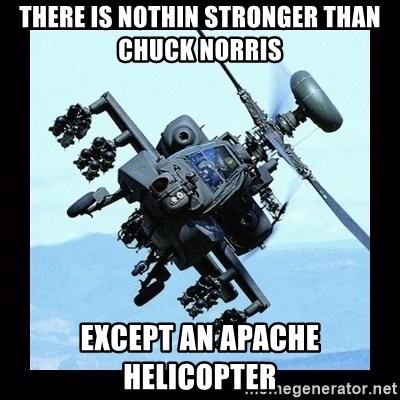 Apache helicopter - there is nothin stronger than chuck norris except an apache helicopter