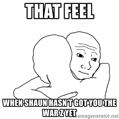 I know that feel bro blank - ThAT FEEL when shaun hasn't got YOU THE WAR Z YET