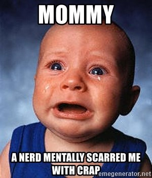 Crying Baby - mommy a nerd mentally scarred me with crap