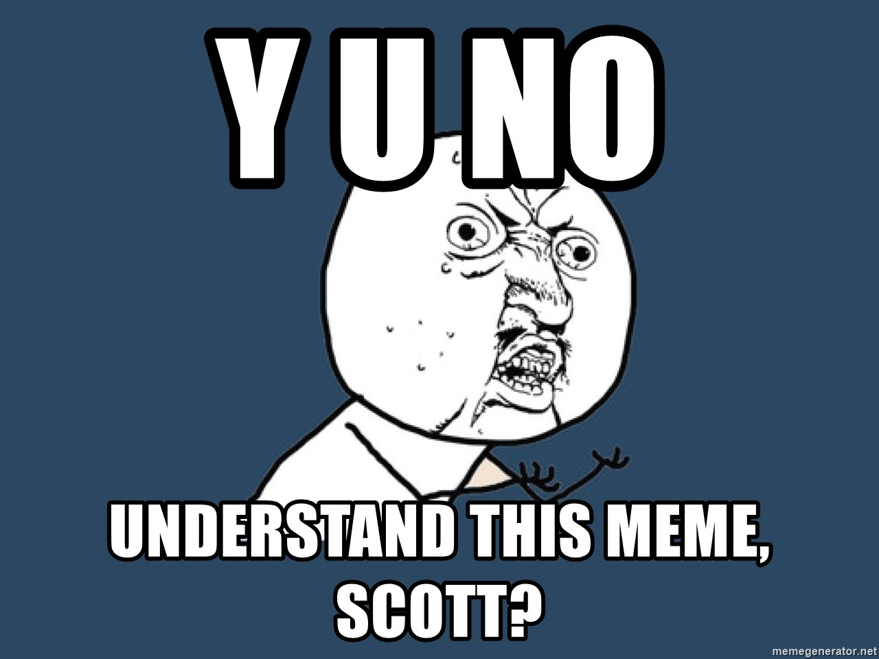 Y U No - Y U NO understand this meme, scott?