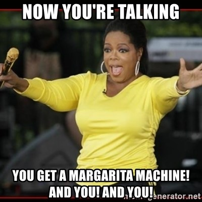 Overly-Excited Oprah!!!  - now you're talking you get a margarita machine! and you! And you!