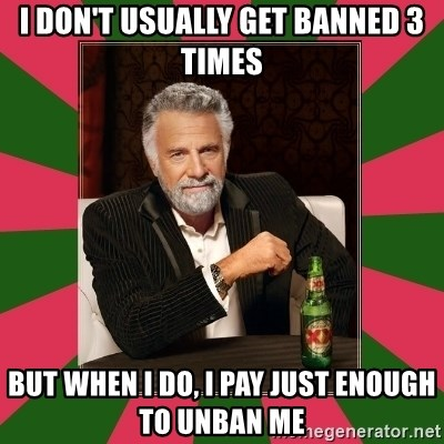 i dont usually - I DON'T USually get banned 3 times but when i do, i pay just enough to unban me