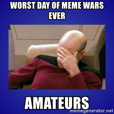 Picard facepalm  - worst day of meme wars ever amateurs