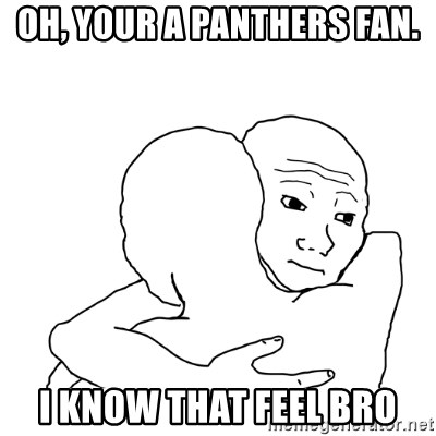 I know that feel bro blank - oh, your a panthers fan. i know that feel bro