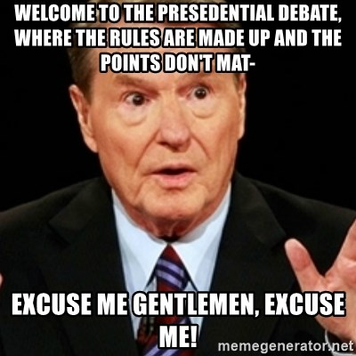 Jim Lehrer 1 - Welcome to the presedential debate, where the rules are made up and the points don't mat- excuse me gentlemen, excuse me!