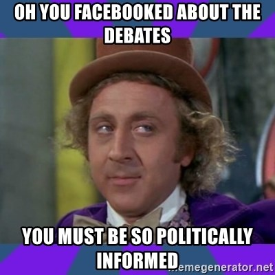 Sarcastic Wonka - Oh you facebooked about the debates you must be so politically informed
