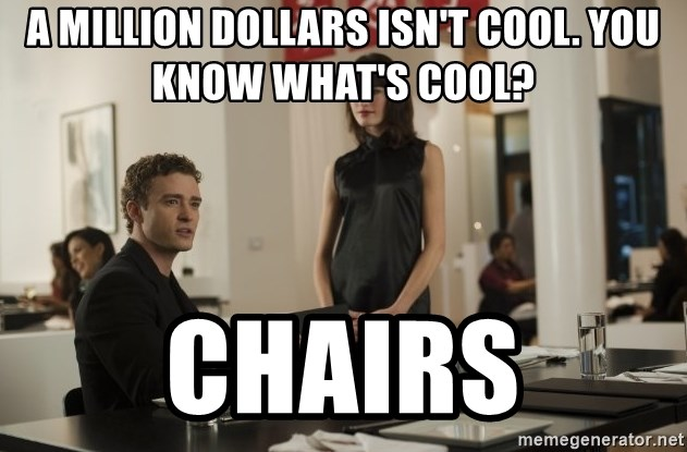 sean parker - A million dollars isn't cool. yoU KNOW WHAT'S COOL? cHAIRS