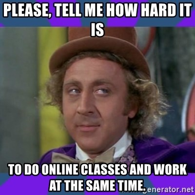 Sarcastic Wonka - Please, TELL ME HOW HARD IT IS TO DO ONLINE CLASSES AND WORK AT THE SAME TIME.