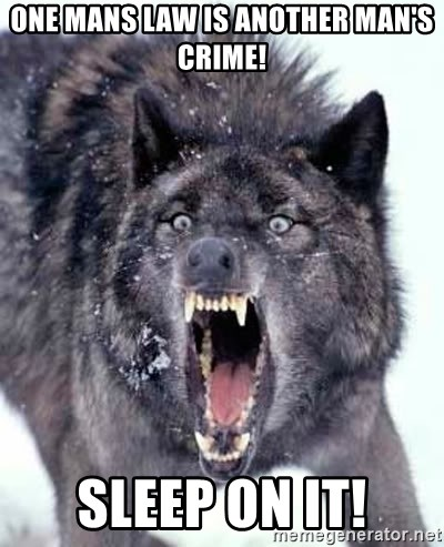 Angry Ass Wolf - One mans law IS ANOTHER MAN'S CRIME! Sleep on it!