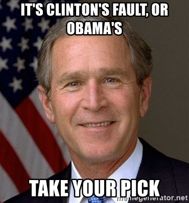George Bush - it's clinton's fault, or obama's take your pick