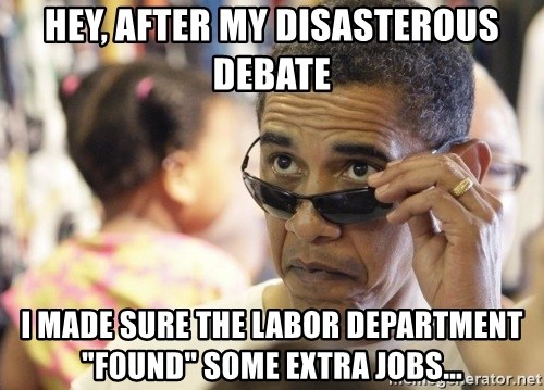 """Obamawtf - hey, after my disasterous debate i made sure the labor department """"found"""" some extra jobs..."""