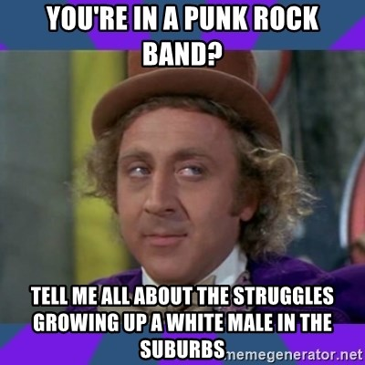 Sarcastic Wonka - You're in a punk rock band? tell me all about the struggles growing up a white male in the suburbs