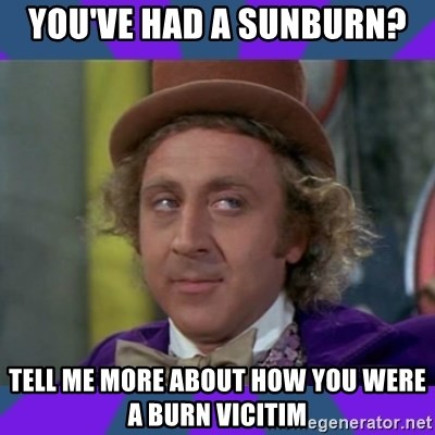 Sarcastic Wonka - You've had a sunburn? Tell me more about how you were a burn vicitim