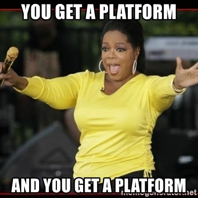 Overly-Excited Oprah!!!  - You get a platform and you get a platform