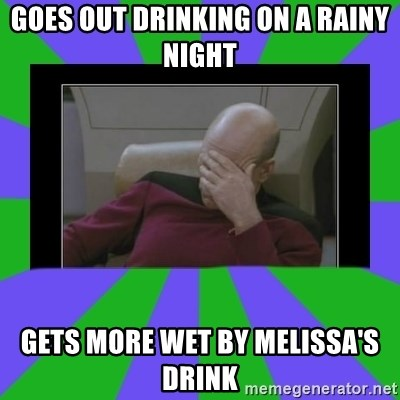 Facepalm - Goes out drinking on a rainy night gets more wet by melissa's drink