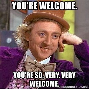 You're welcome. You're so, very, very welcome. - Willy ...  You're welc...