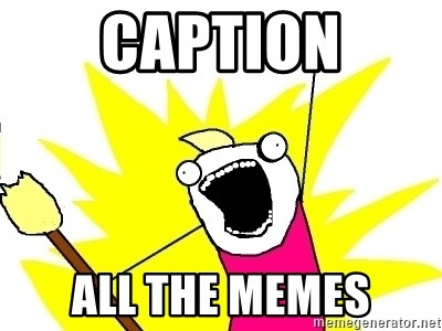 X ALL THE THINGS - Caption all the memes