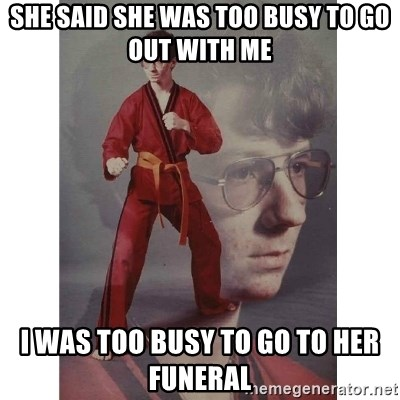 27914360 she said she was too busy to go out with me i was too busy to go to