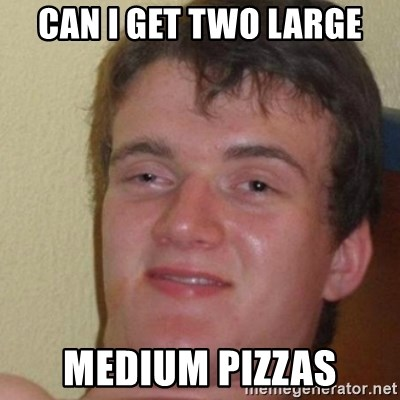 really high guy - can i get two large medium pizzas