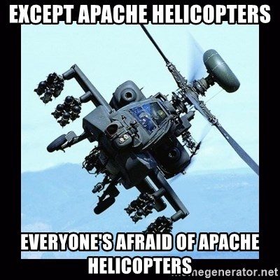 Apache helicopter - Except apache Helicopters Everyone's afraid of apache helicopters