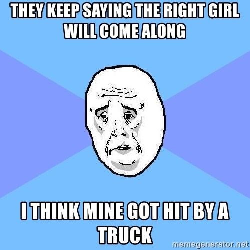 Okay Guy - They keep saying the right girl will come along i think mine got hit by a truck