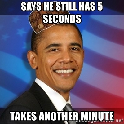 Scumbag Obama - Says he still has 5 seconds takes another minute