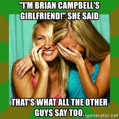 """Laughing Girls  - """"I'M BRIAN CAMPBELL'S    GIRLFRIEND!"""" SHE SAID THAT'S WHAT ALL THE OTHER GUYS SAY TOO."""