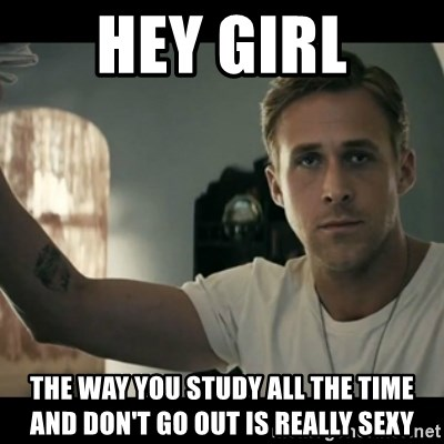 ryan gosling hey girl - HEY GIRL THE WAY YOU STUDY ALL THE TIME AND DON'T GO OUT IS REALLY SEXY