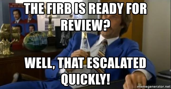 That escalated quickly-Ron Burgundy - The firb is ready for review? well, tHat escalated quickly!