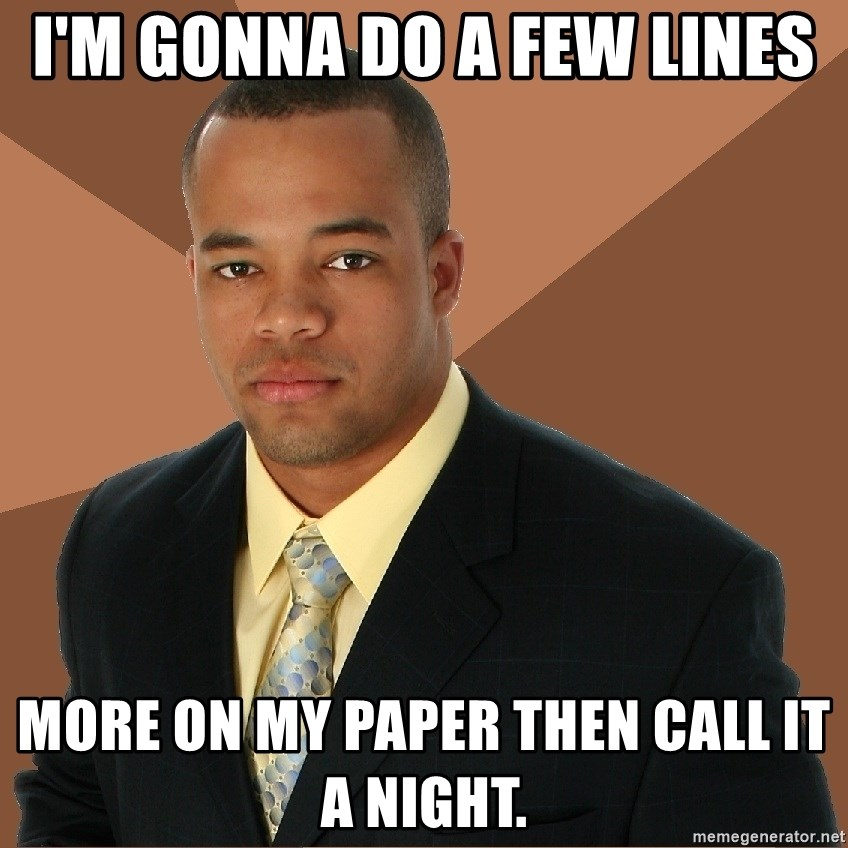 Successful Black Man - I'm gonna do a few lines more on my paper then call it a night.