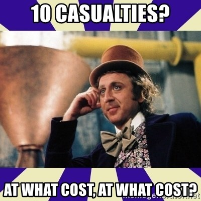 Serious Wonka  - 10 casualties? At what cost, at what cost?